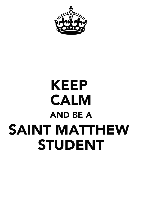 KEEP  CALM AND BE A SAINT MATTHEW  STUDENT