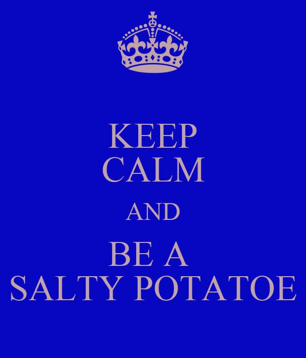 KEEP CALM AND BE A  SALTY POTATOE