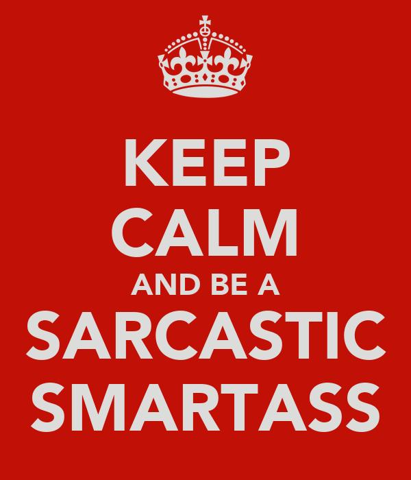 KEEP CALM AND BE A SARCASTIC SMARTASS