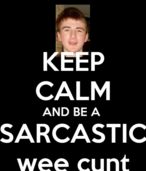 KEEP CALM AND BE A  SARCASTIC wee cunt