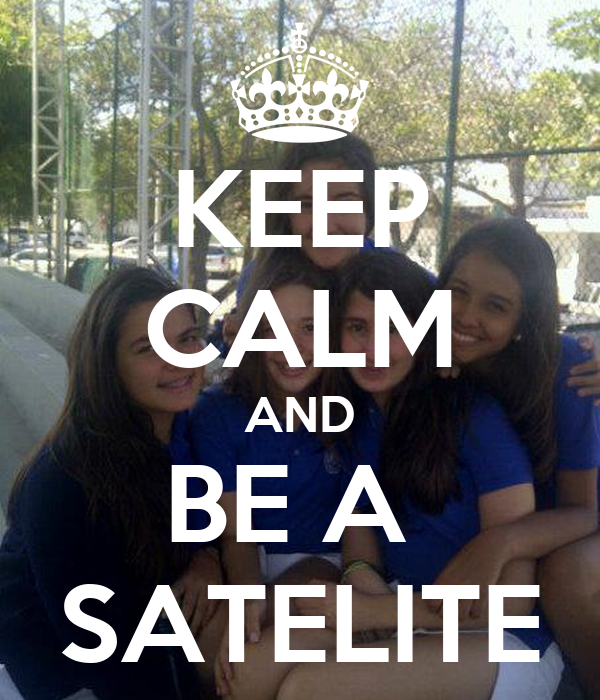 KEEP CALM AND BE A  SATELITE