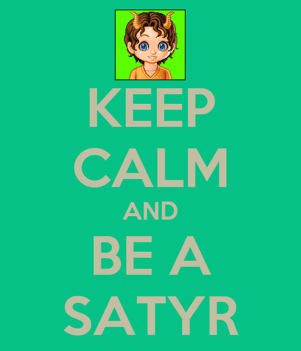 KEEP CALM AND BE A SATYR