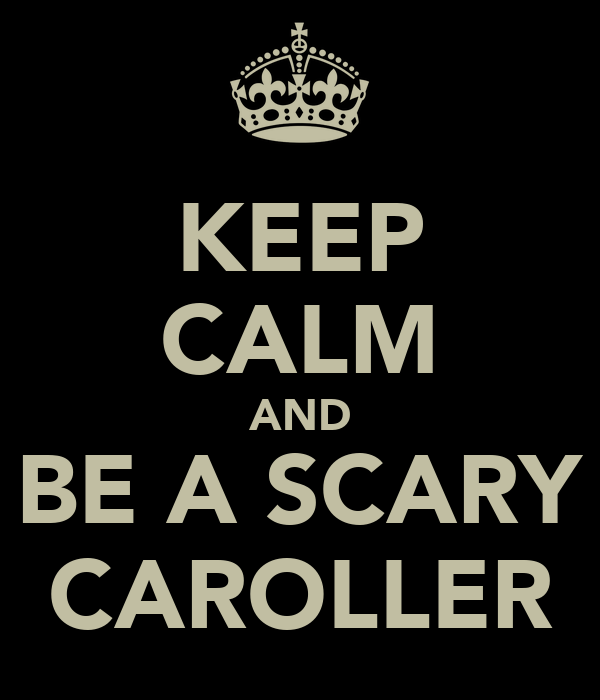 KEEP CALM AND BE A SCARY CAROLLER
