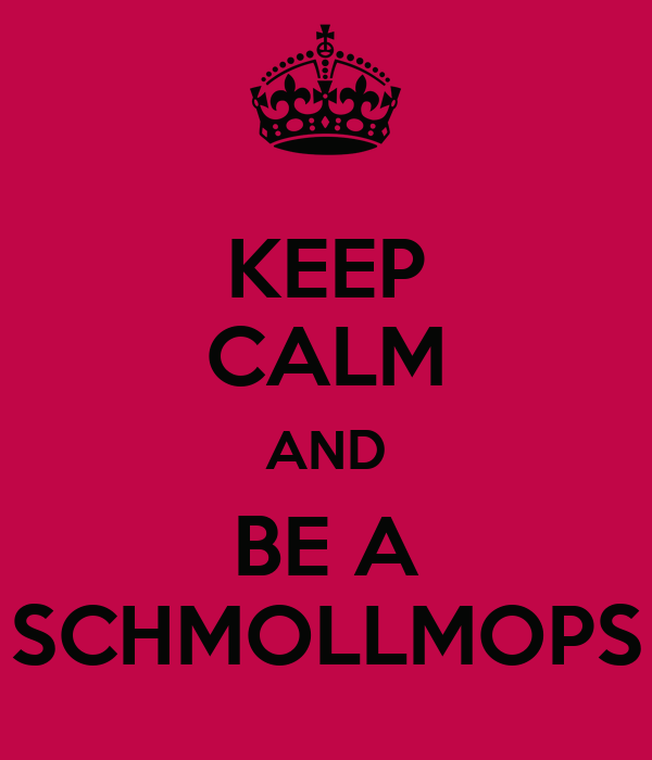 KEEP CALM AND BE A SCHMOLLMOPS