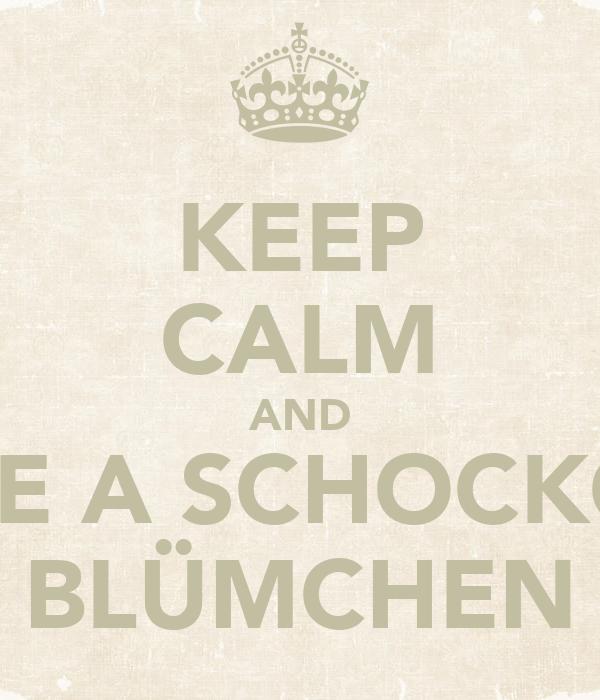 KEEP CALM AND BE A SCHOCKO BLÜMCHEN