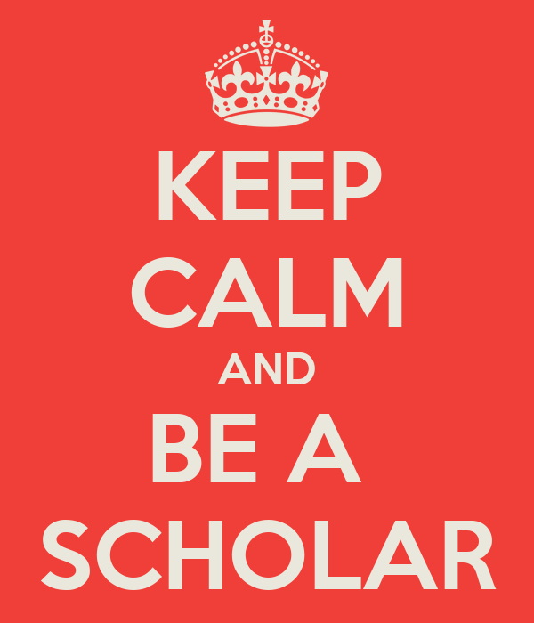 KEEP CALM AND BE A  SCHOLAR