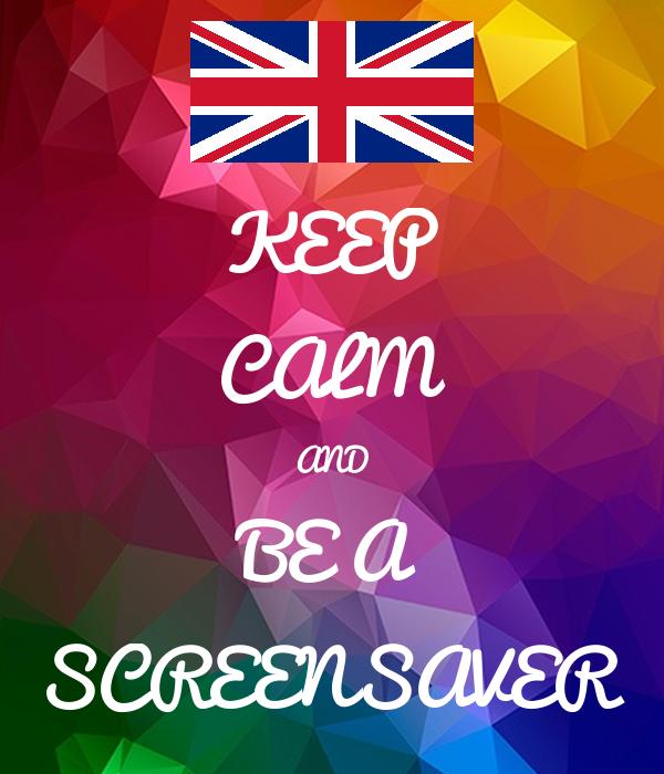 KEEP CALM AND BE A SCREENSAVER