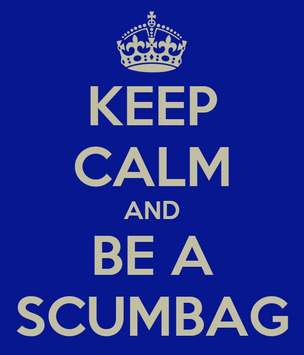 KEEP CALM AND BE A SCUMBAG
