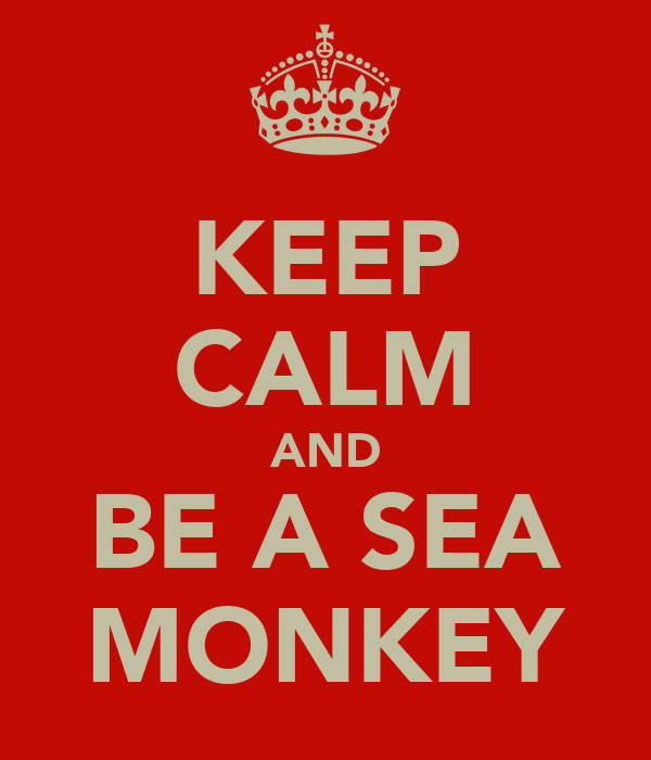 KEEP CALM AND BE A SEA MONKEY