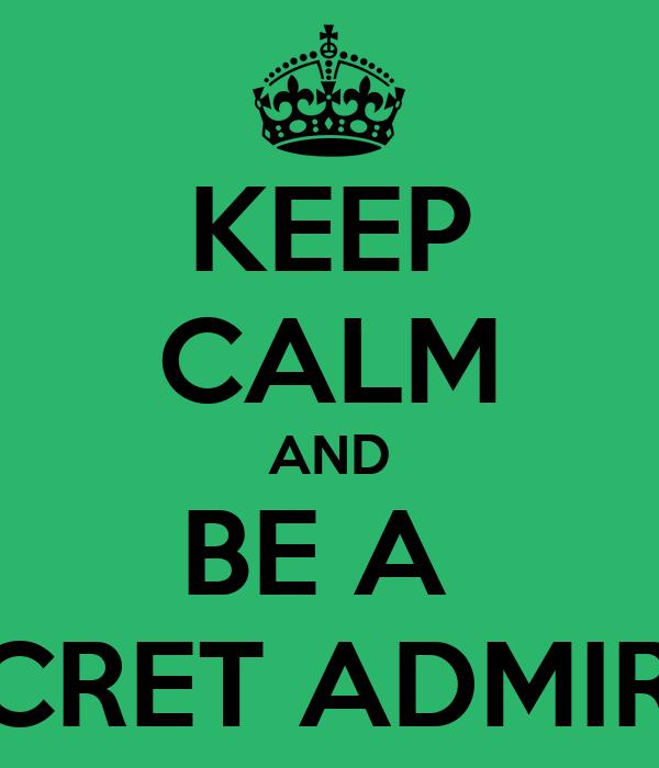 KEEP CALM AND BE A  SECRET ADMIRER