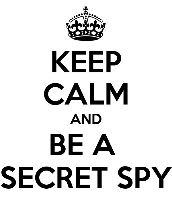 KEEP CALM AND BE A  SECRET SPY