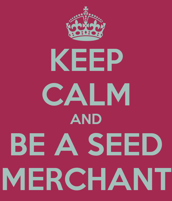 KEEP CALM AND BE A SEED MERCHANT