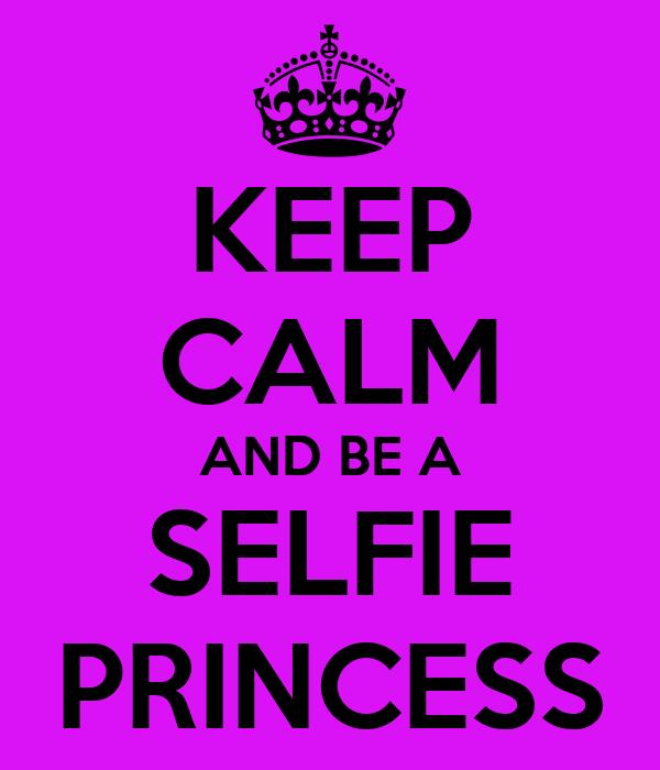 KEEP CALM AND BE A SELFIE PRINCESS