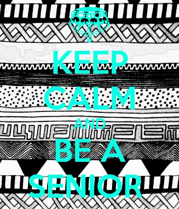 KEEP CALM AND BE A SENIOR