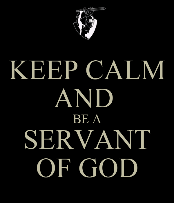 KEEP CALM AND  BE A SERVANT OF GOD