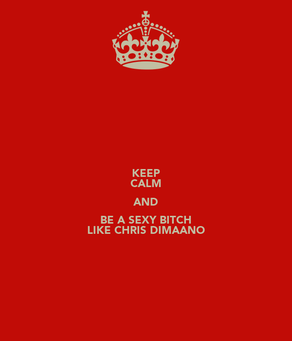 KEEP CALM AND BE A SEXY BITCH LIKE CHRIS DIMAANO