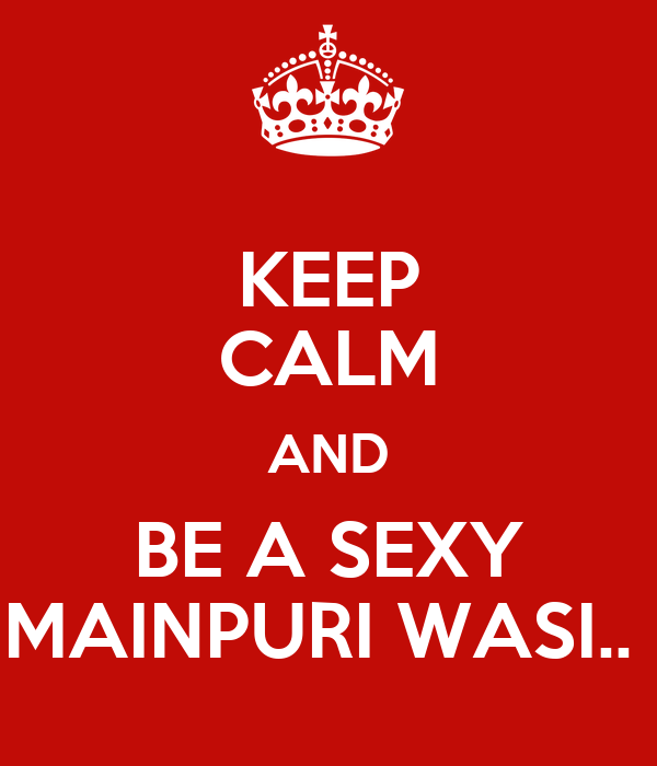 KEEP CALM AND BE A SEXY MAINPURI WASI..