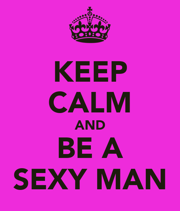 KEEP CALM AND BE A SEXY MAN