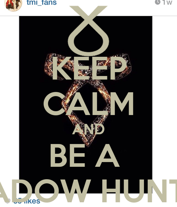 KEEP CALM AND BE A  SHADOW HUNTER!