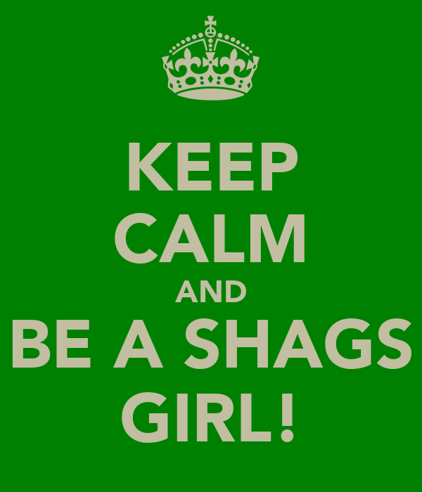 KEEP CALM AND BE A SHAGS GIRL!