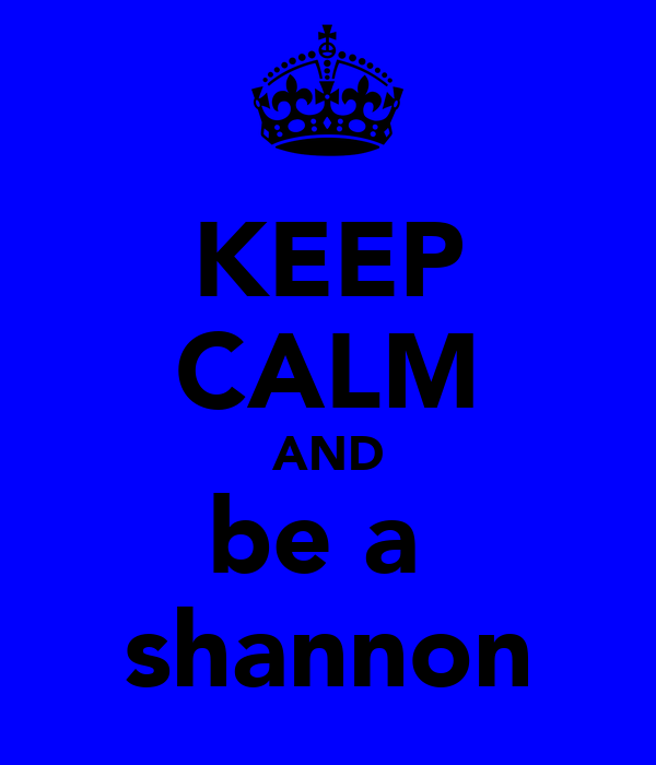 KEEP CALM AND be a  shannon