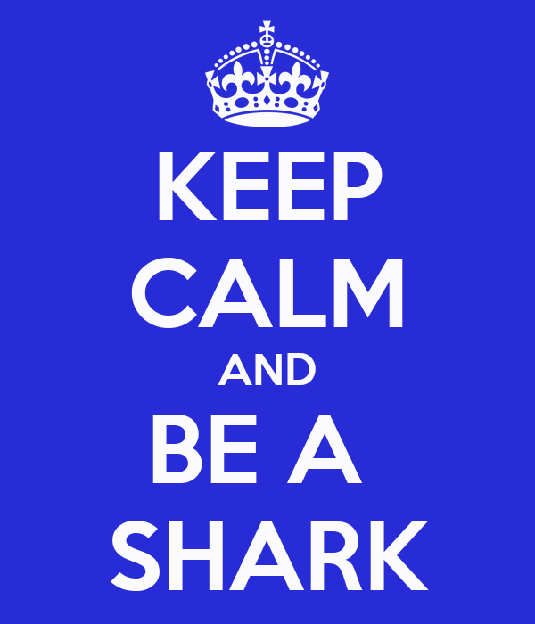 KEEP CALM AND BE A  SHARK