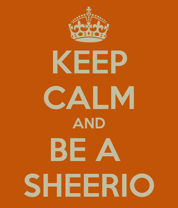 KEEP CALM AND BE A  SHEERIO