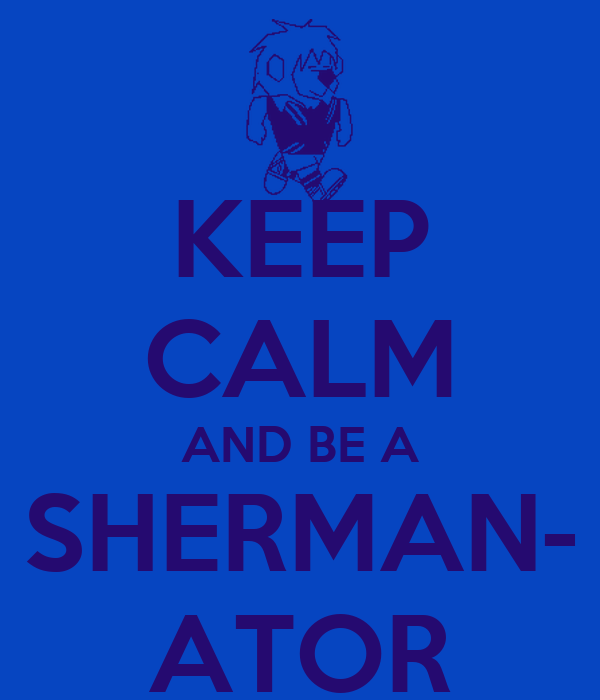 KEEP CALM AND BE A SHERMAN- ATOR