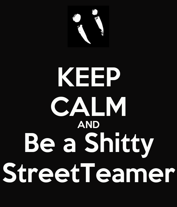 KEEP CALM AND Be a Shitty StreetTeamer