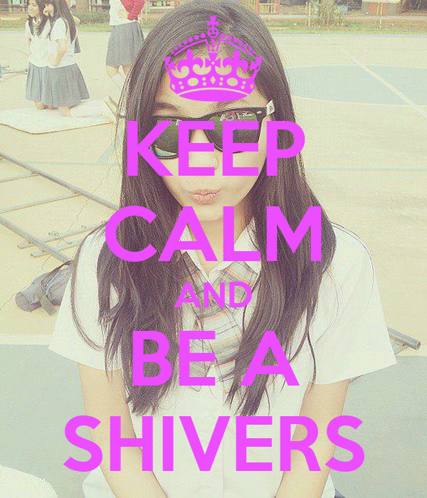 KEEP CALM AND BE A SHIVERS