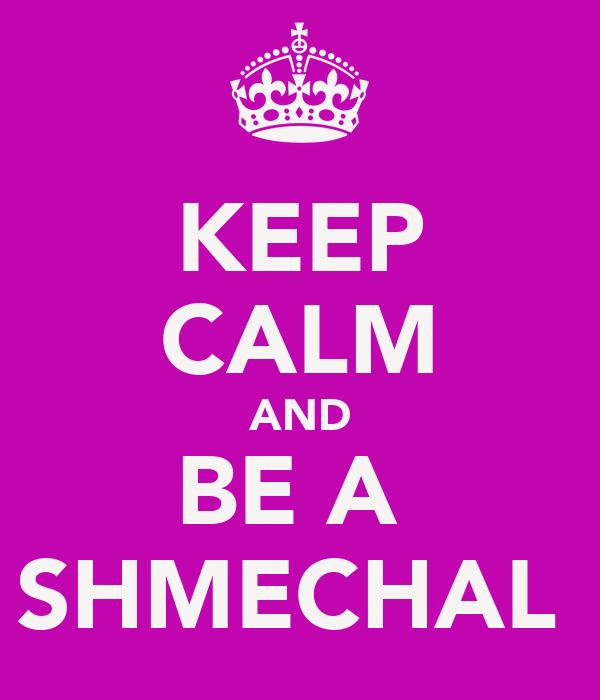 KEEP CALM AND BE A  SHMECHAL