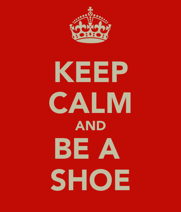 KEEP CALM AND BE A  SHOE