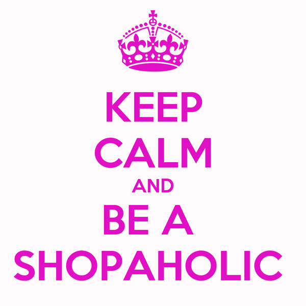 KEEP CALM AND BE A  SHOPAHOLIC