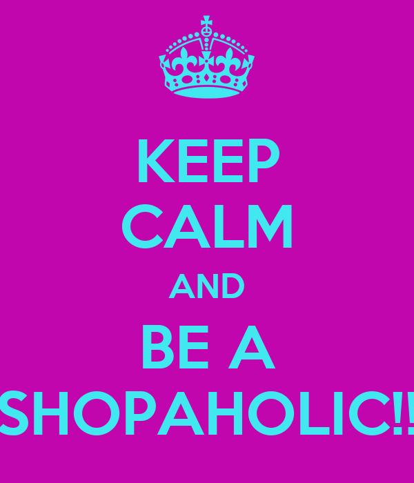 KEEP CALM AND BE A SHOPAHOLIC!!
