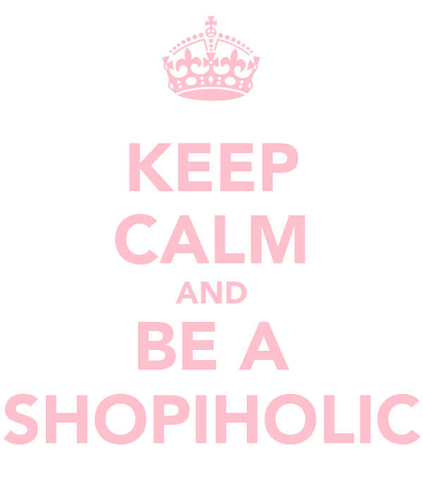 KEEP CALM AND BE A SHOPIHOLIC