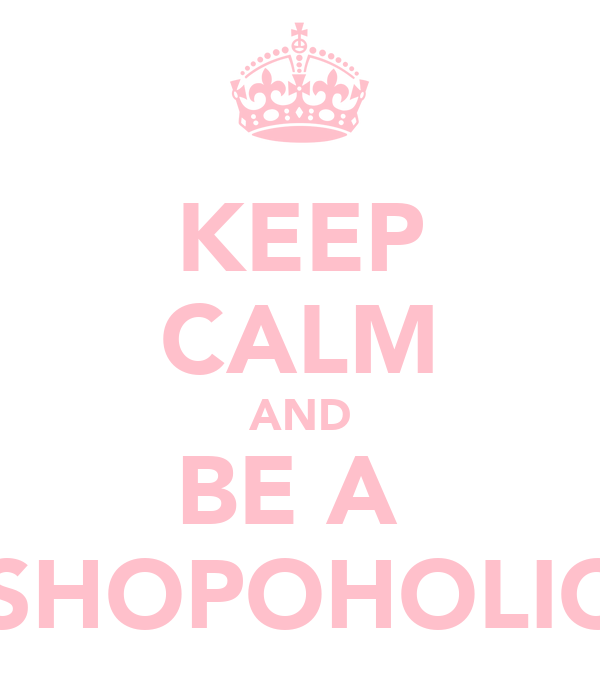 KEEP CALM AND BE A  SHOPOHOLIC