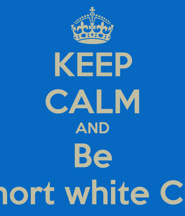 KEEP CALM AND Be A short white Chick