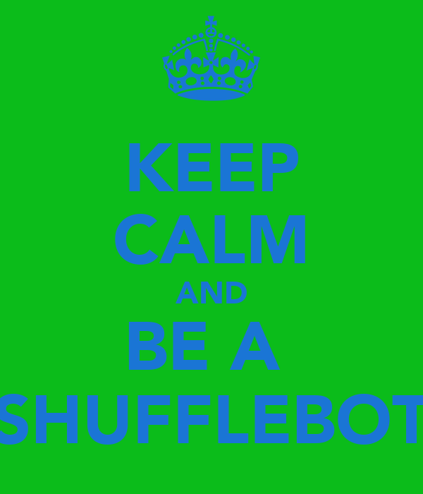 KEEP CALM AND BE A  SHUFFLEBOT
