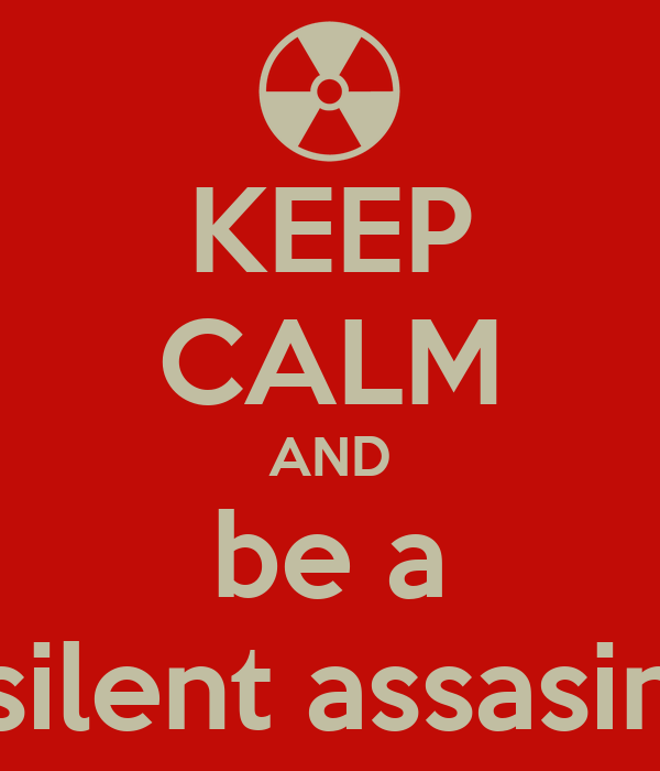 KEEP CALM AND be a silent assasin
