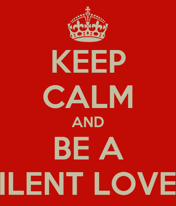 KEEP CALM AND BE A SILENT LOVER