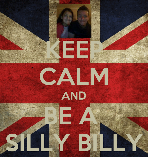 KEEP CALM AND BE A  SILLY BILLY