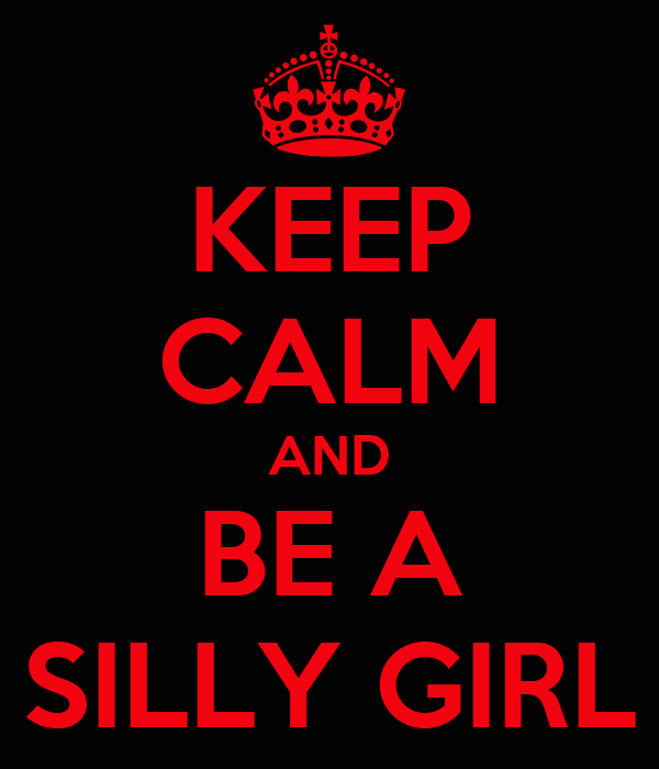 KEEP CALM AND BE A SILLY GIRL