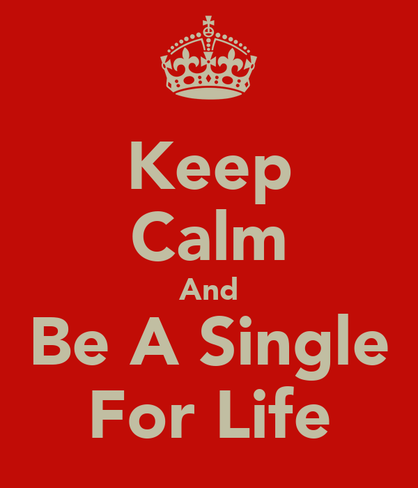 Keep Calm And Be A Single For Life