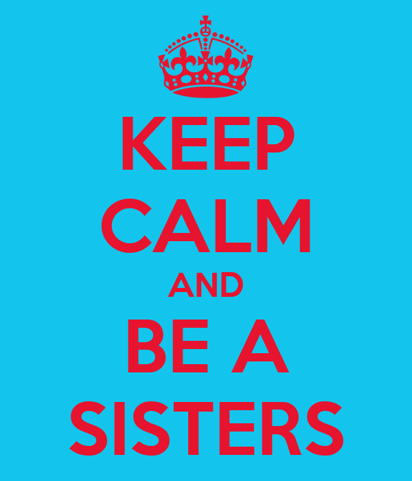 KEEP CALM AND BE A SISTERS
