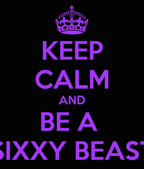 KEEP CALM AND BE A  SIXXY BEAST