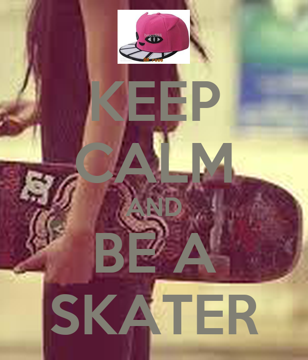 KEEP CALM AND BE A SKATER