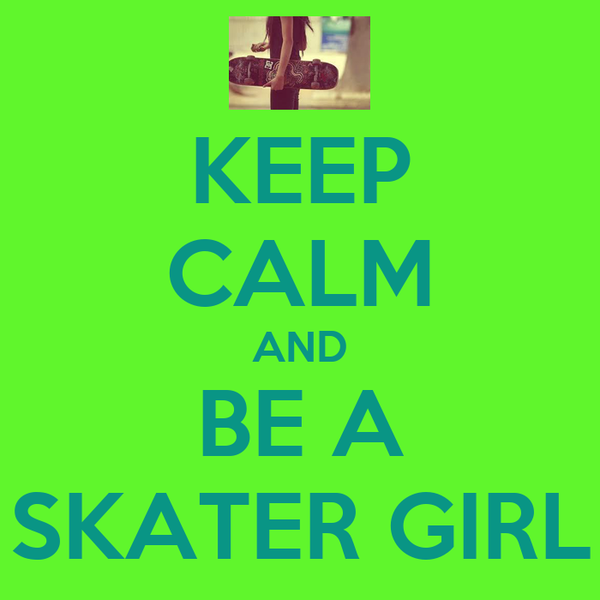 KEEP CALM AND BE A SKATER GIRL