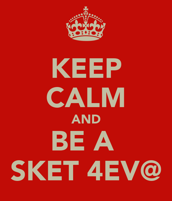 KEEP CALM AND BE A  SKET 4EV@