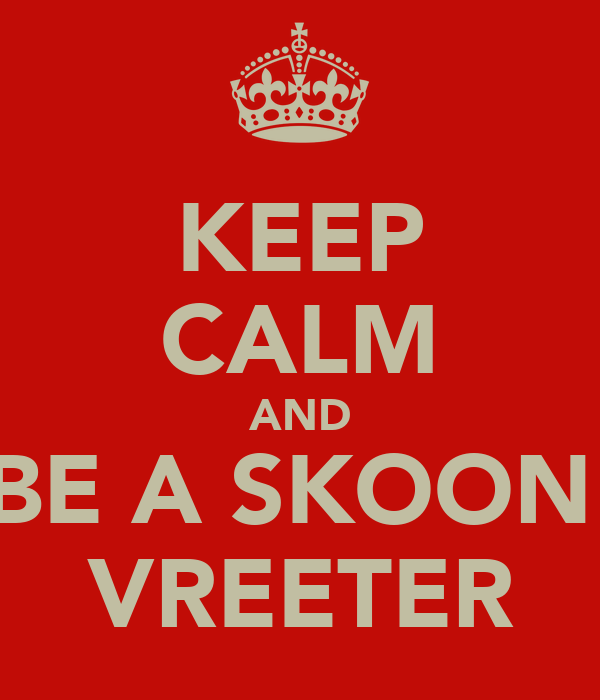 KEEP CALM AND BE A SKOON  VREETER