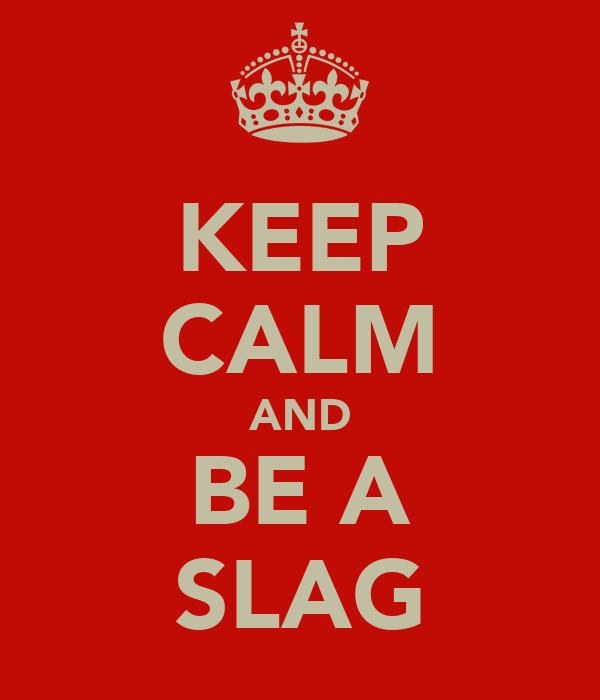 KEEP CALM AND BE A SLAG